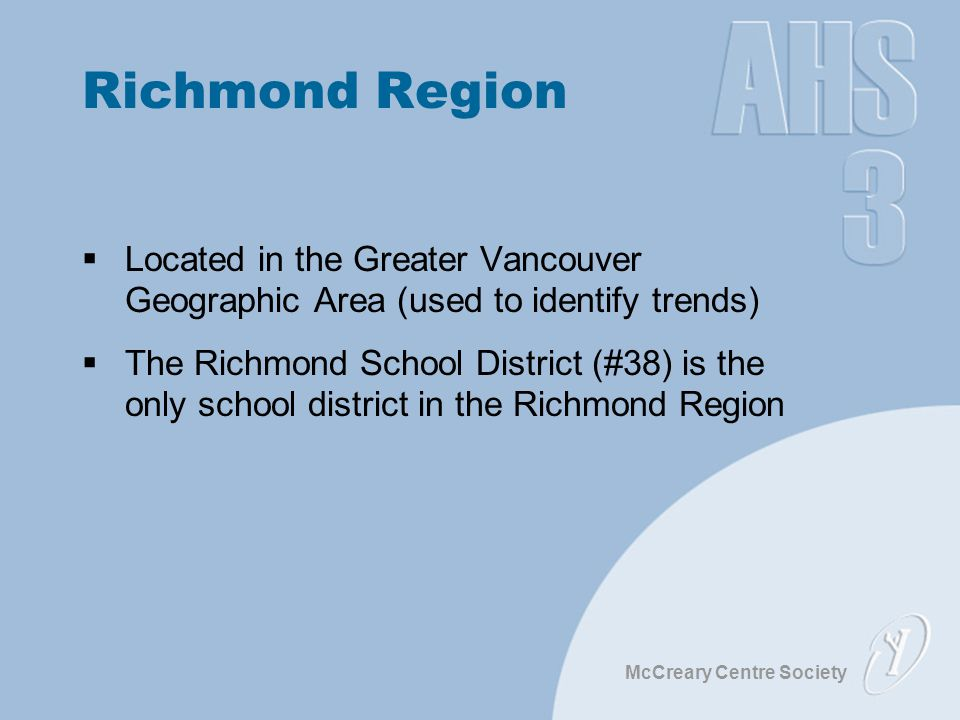 McCreary Centre Society Richmond Region  Located in the Greater Vancouver Geographic Area (used to identify trends)  The Richmond School District (#38) is the only school district in the Richmond Region