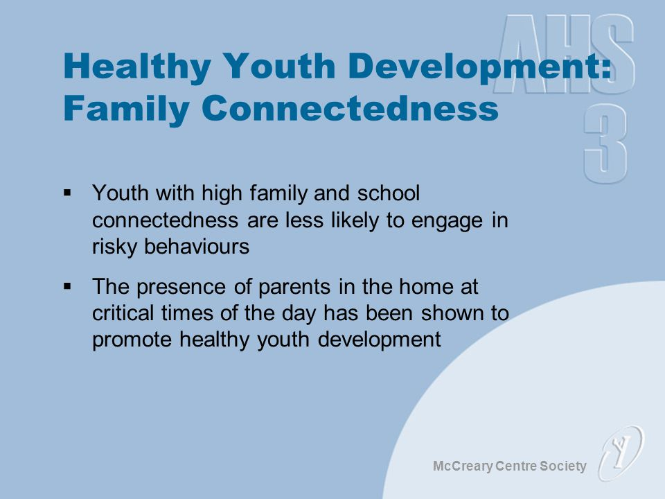 McCreary Centre Society Healthy Youth Development: Family Connectedness  Youth with high family and school connectedness are less likely to engage in risky behaviours  The presence of parents in the home at critical times of the day has been shown to promote healthy youth development