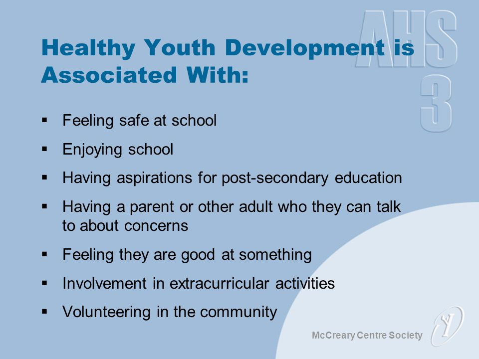 McCreary Centre Society Healthy Youth Development is Associated With:  Feeling safe at school  Enjoying school  Having aspirations for post-secondary education  Having a parent or other adult who they can talk to about concerns  Feeling they are good at something  Involvement in extracurricular activities  Volunteering in the community