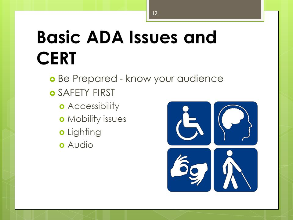 Basic ADA Issues and CERT  Be Prepared - know your audience  SAFETY FIRST  Accessibility  Mobility issues  Lighting  Audio 12
