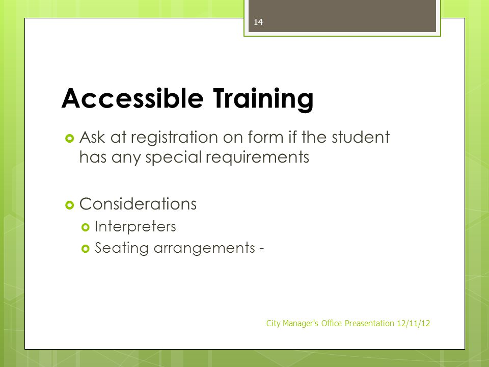 Accessible Training  Ask at registration on form if the student has any special requirements  Considerations  Interpreters  Seating arrangements - City Manager s Office Preasentation 12/11/12 14
