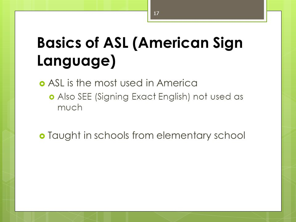 Basics of ASL (American Sign Language)  ASL is the most used in America  Also SEE (Signing Exact English) not used as much  Taught in schools from elementary school 17