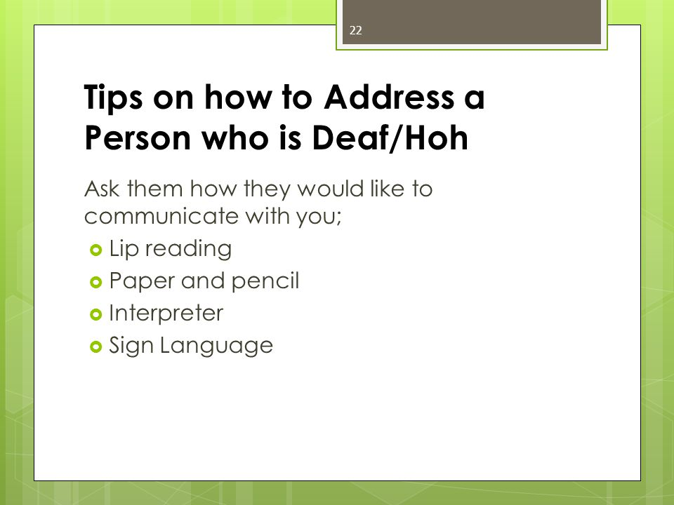 Tips on how to Address a Person who is Deaf/Hoh Ask them how they would like to communicate with you;  Lip reading  Paper and pencil  Interpreter  Sign Language 22