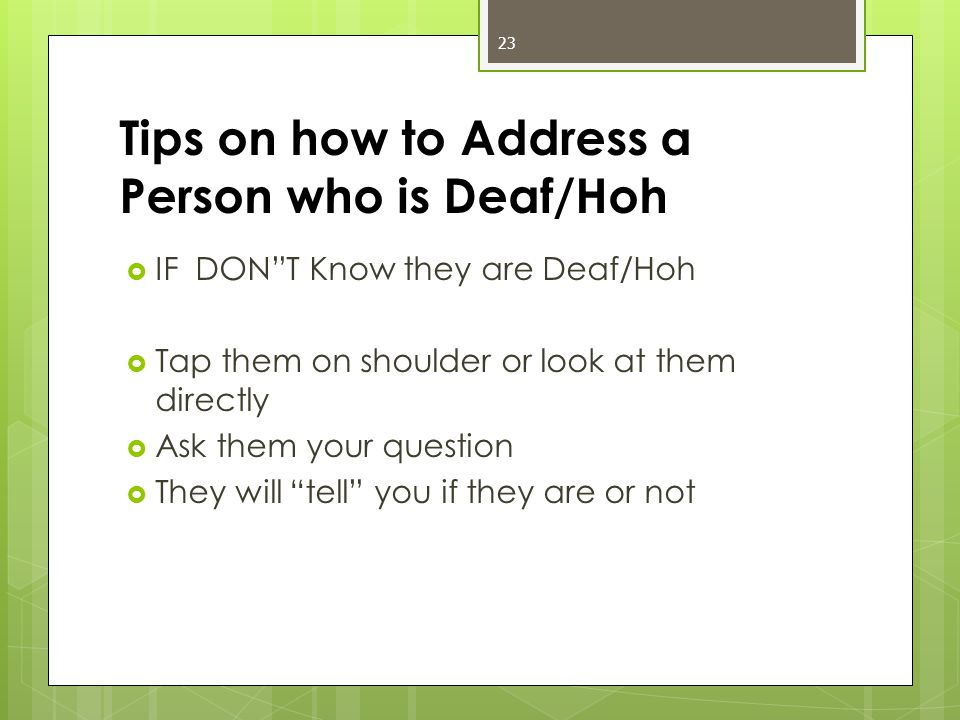 Tips on how to Address a Person who is Deaf/Hoh  IF DON T Know they are Deaf/Hoh  Tap them on shoulder or look at them directly  Ask them your question  They will tell you if they are or not 23