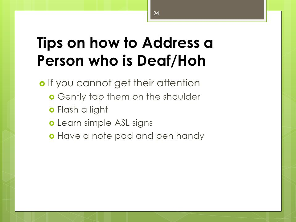 Tips on how to Address a Person who is Deaf/Hoh  If you cannot get their attention  Gently tap them on the shoulder  Flash a light  Learn simple ASL signs  Have a note pad and pen handy 24
