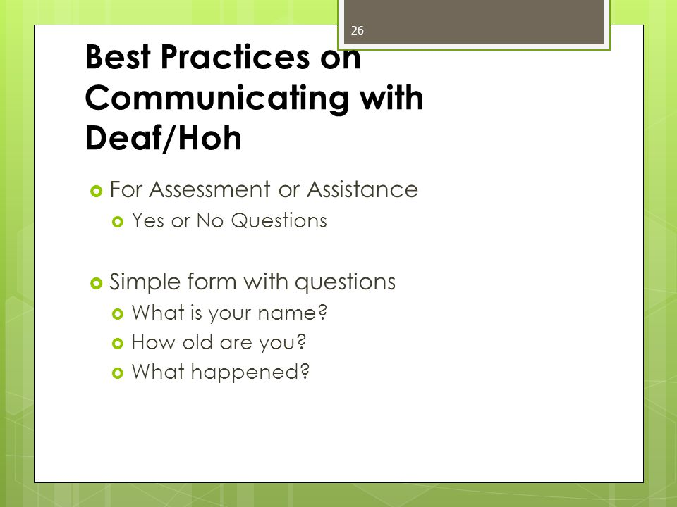 Best Practices on Communicating with Deaf/Hoh  For Assessment or Assistance  Yes or No Questions  Simple form with questions  What is your name.