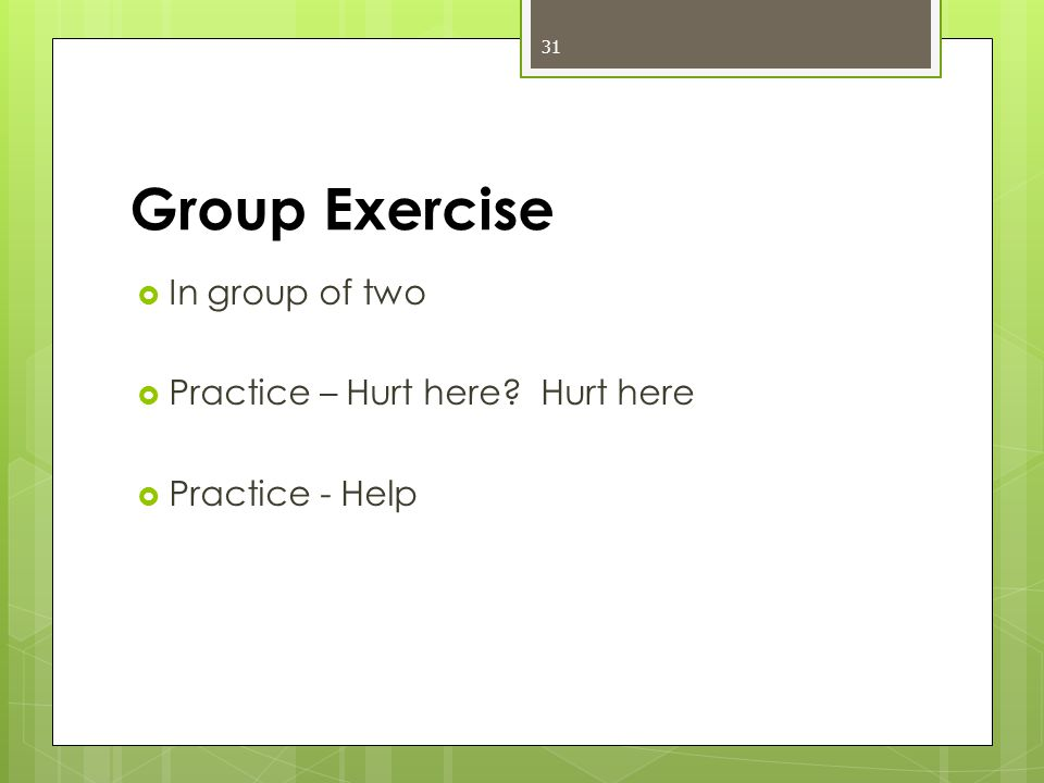 Group Exercise  In group of two  Practice – Hurt here? Hurt here  Practice - Help 31
