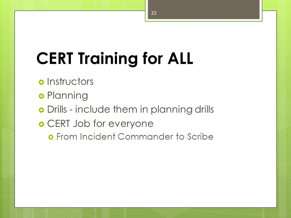 CERT Training for ALL  Instructors  Planning  Drills - include them in planning drills  CERT Job for everyone  From Incident Commander to Scribe 33