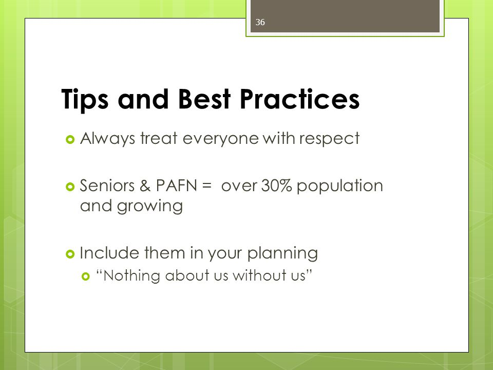 Tips and Best Practices  Always treat everyone with respect  Seniors & PAFN = over 30% population and growing  Include them in your planning  Nothing about us without us 36