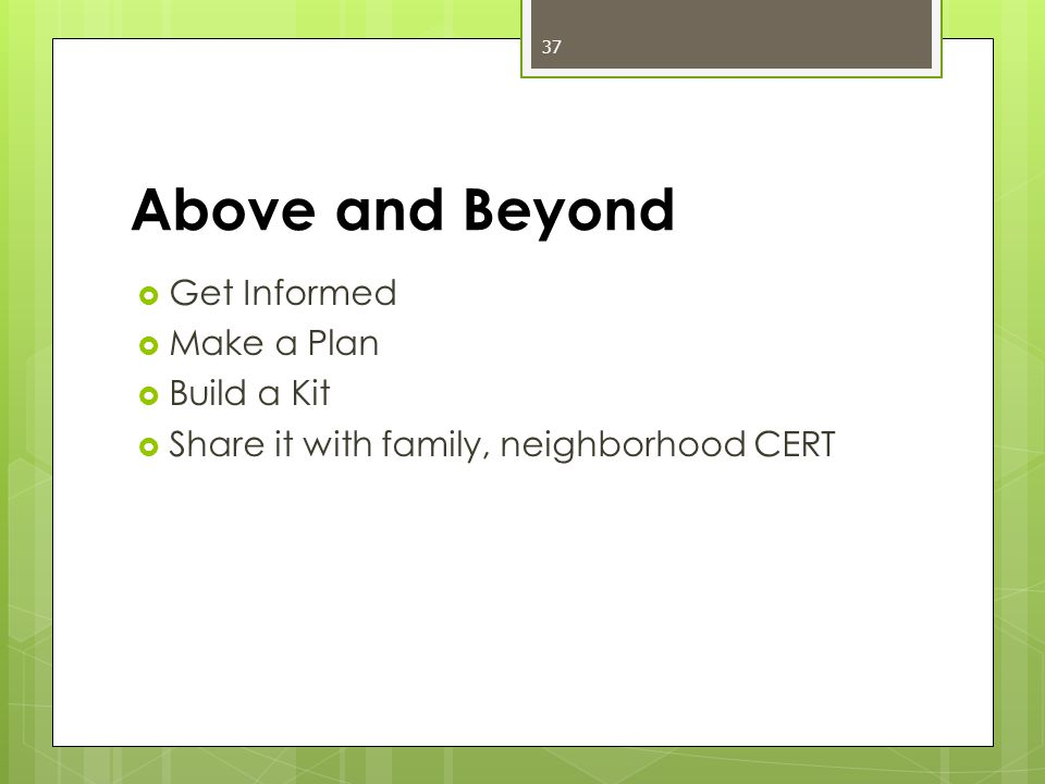 Above and Beyond  Get Informed  Make a Plan  Build a Kit  Share it with family, neighborhood CERT 37