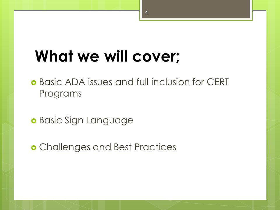What we will cover;  Basic ADA issues and full inclusion for CERT Programs  Basic Sign Language  Challenges and Best Practices 4