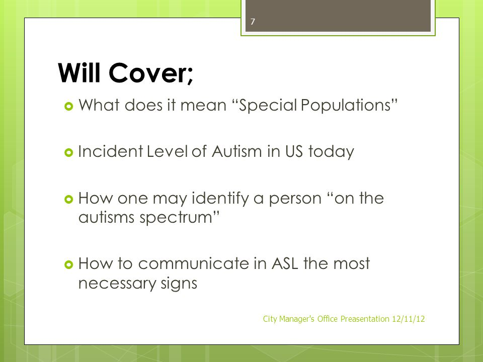 Will Cover;  What does it mean Special Populations  Incident Level of Autism in US today  How one may identify a person on the autisms spectrum  How to communicate in ASL the most necessary signs City Manager s Office Preasentation 12/11/12 7