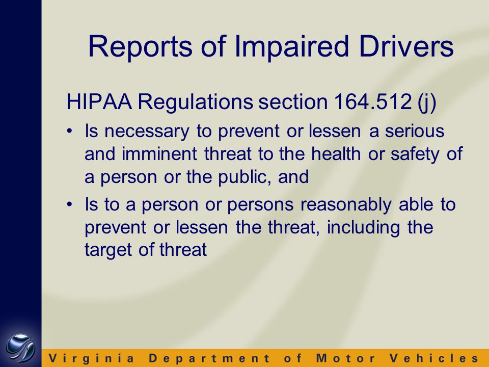 Reports of Impaired Drivers HIPAA Regulations section 164.512 (j) Is necessary to prevent or lessen a serious and imminent threat to the health or safety of a person or the public, and Is to a person or persons reasonably able to prevent or lessen the threat, including the target of threat