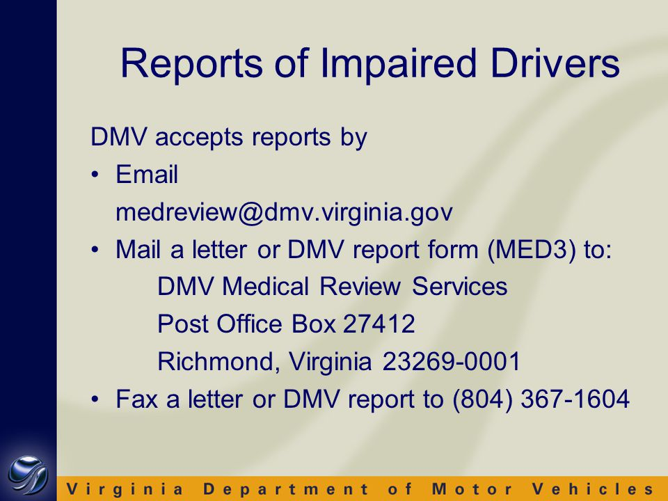 Reports of Impaired Drivers DMV accepts reports by Email medreview@dmv.virginia.gov Mail a letter or DMV report form (MED3) to: DMV Medical Review Services Post Office Box 27412 Richmond, Virginia 23269-0001 Fax a letter or DMV report to (804) 367-1604
