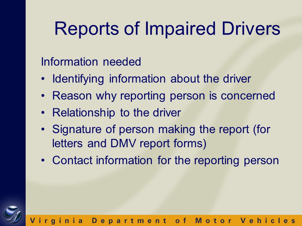 Information needed Identifying information about the driver Reason why reporting person is concerned Relationship to the driver Signature of person making the report (for letters and DMV report forms) Contact information for the reporting person