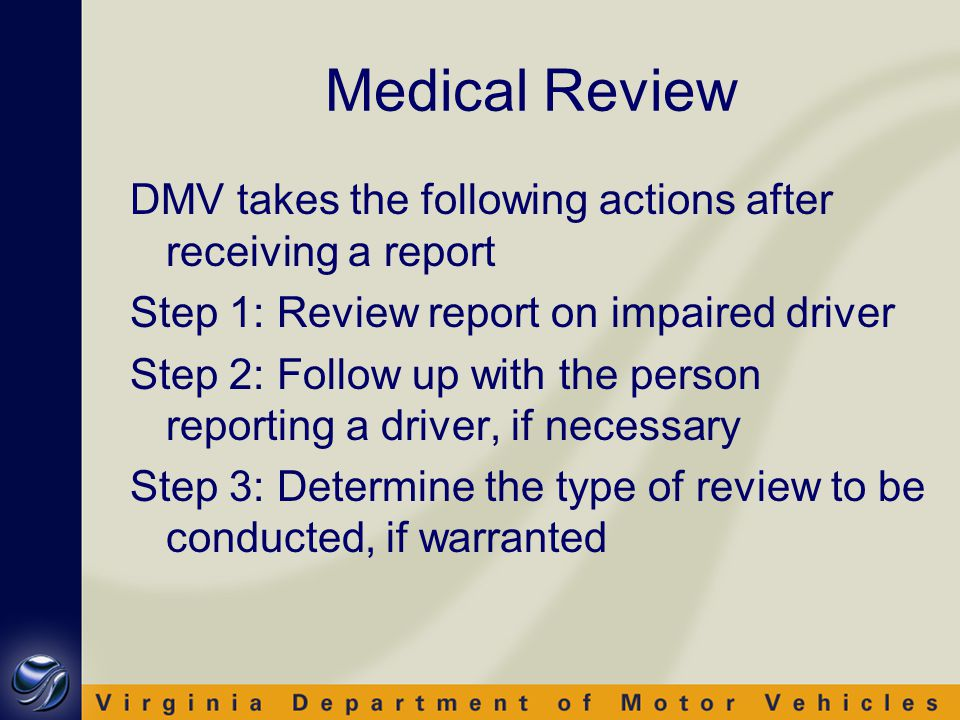 Medical Review DMV takes the following actions after receiving a report Step 1: Review report on impaired driver Step 2: Follow up with the person reporting a driver, if necessary Step 3: Determine the type of review to be conducted, if warranted