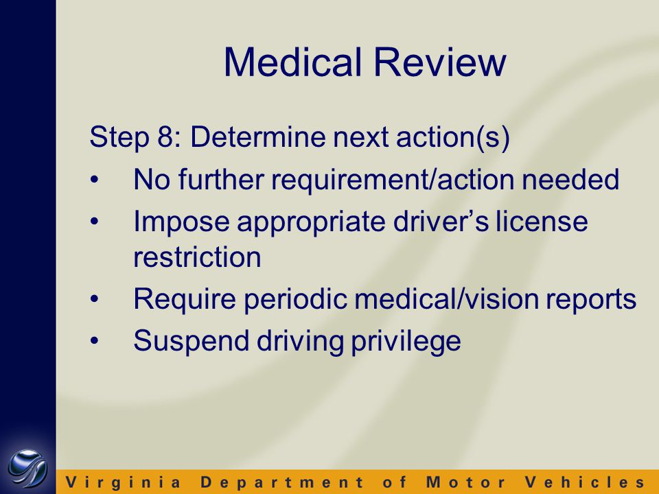 Medical Review Step 8: Determine next action(s) No further requirement/action needed Impose appropriate driver's license restriction Require periodic medical/vision reports Suspend driving privilege