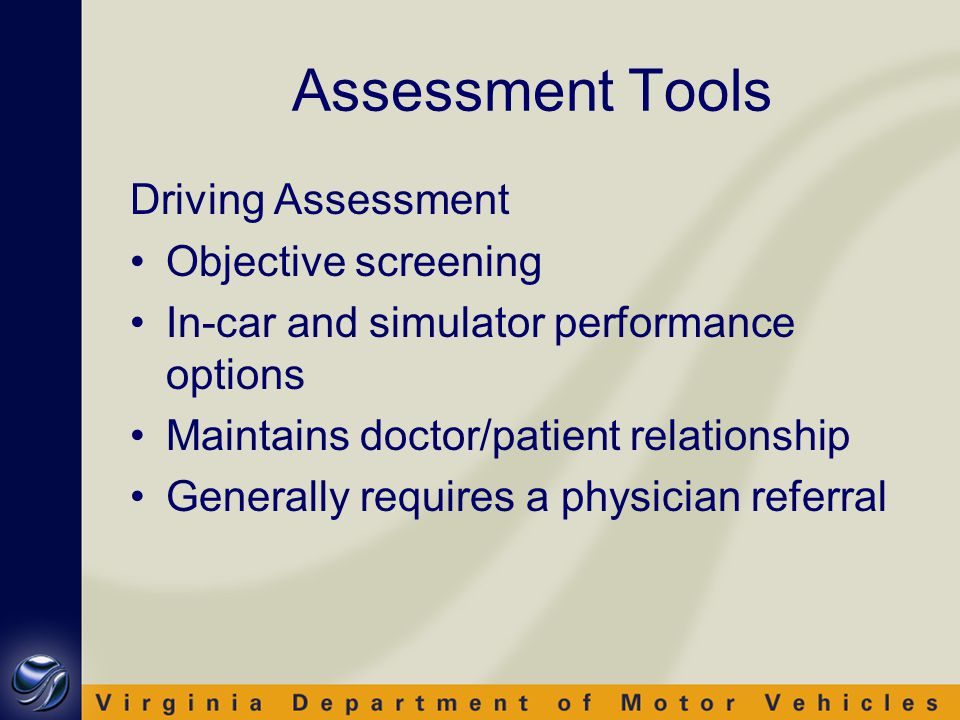 Assessment Tools Driving Assessment Objective screening In-car and simulator performance options Maintains doctor/patient relationship Generally requires a physician referral