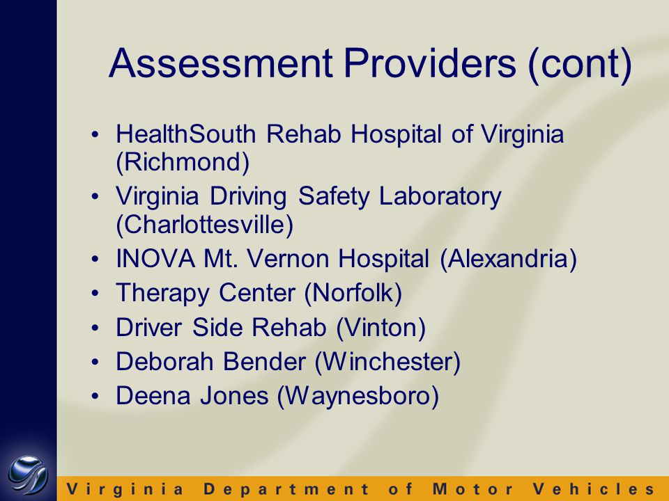 Assessment Providers (cont) HealthSouth Rehab Hospital of Virginia (Richmond) Virginia Driving Safety Laboratory (Charlottesville) INOVA Mt.