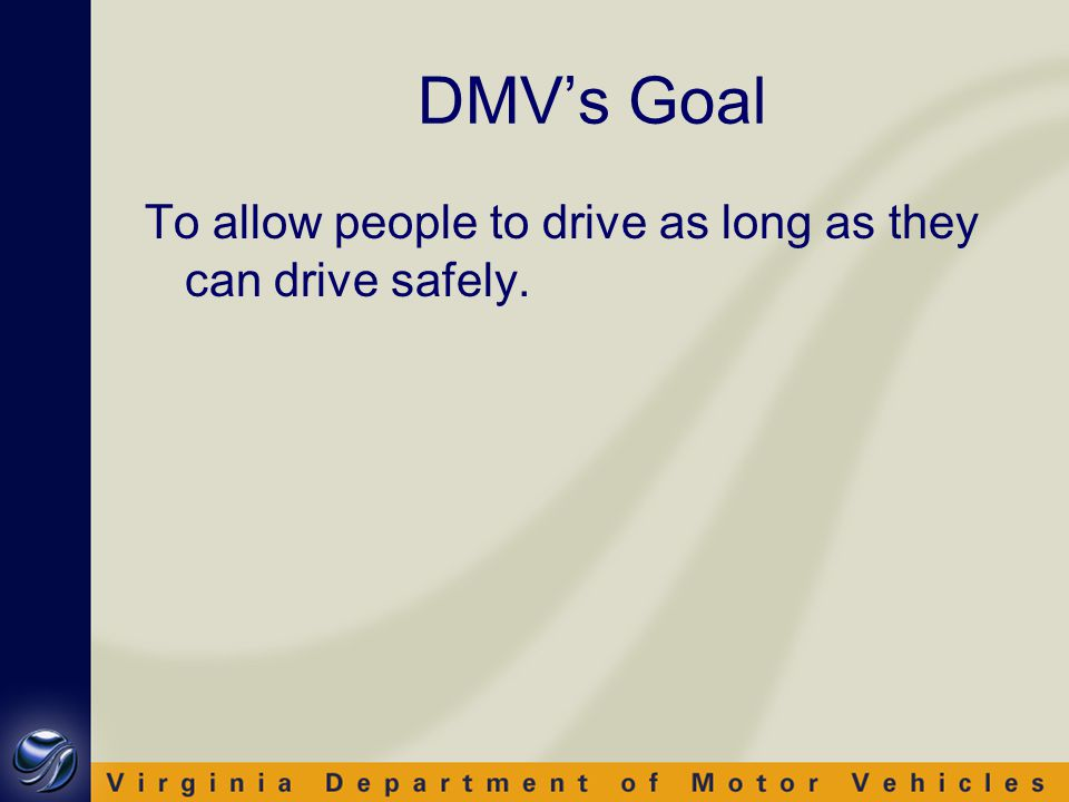 DMV's Goal To allow people to drive as long as they can drive safely.