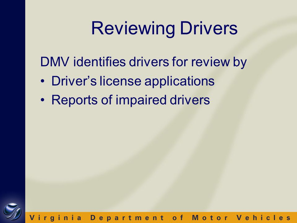 Reviewing Drivers DMV identifies drivers for review by Driver's license applications Reports of impaired drivers