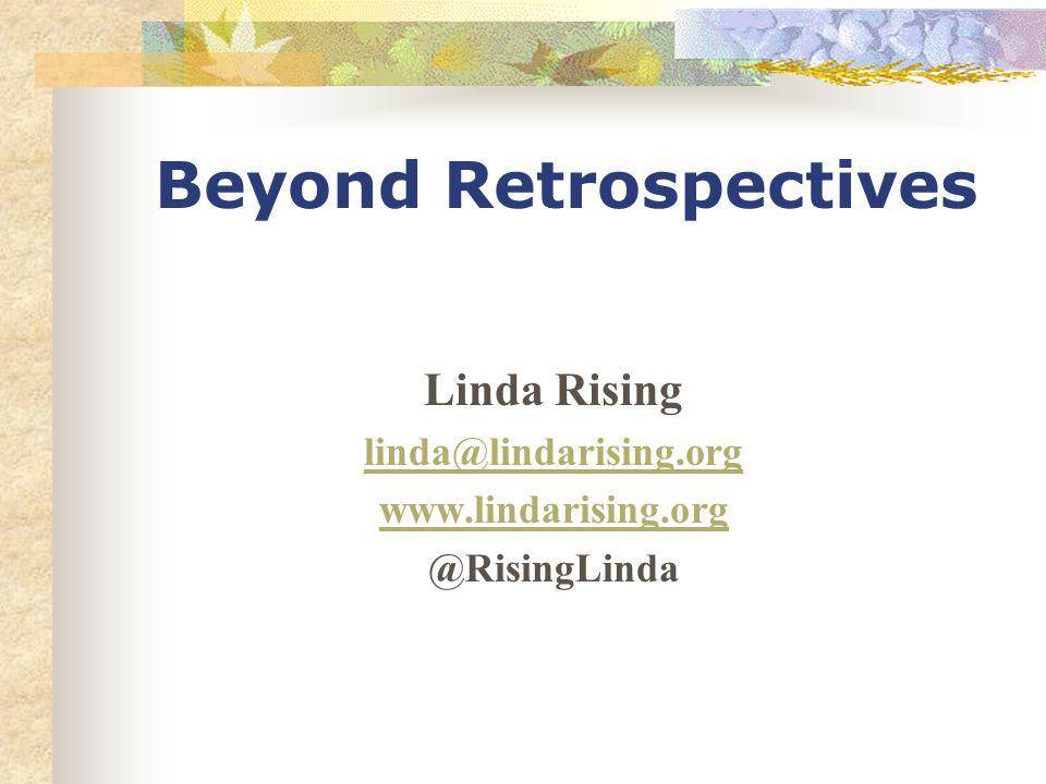 Beyond Retrospectives Linda Rising linda@lindarising.org www.lindarising.org @RisingLinda