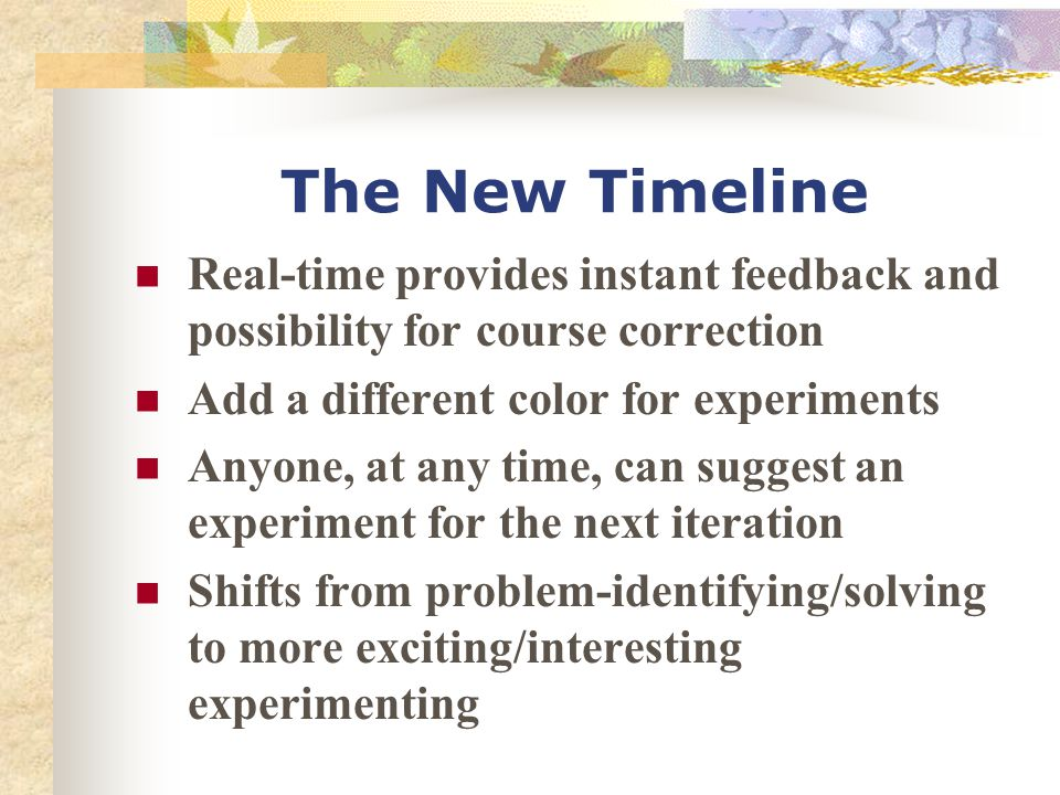 The New Timeline Real-time provides instant feedback and possibility for course correction Add a different color for experiments Anyone, at any time,