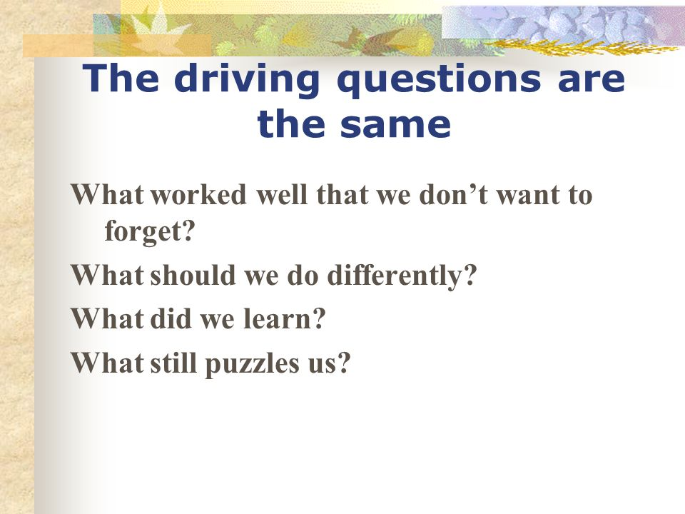 The driving questions are the same What worked well that we don't want to forget.