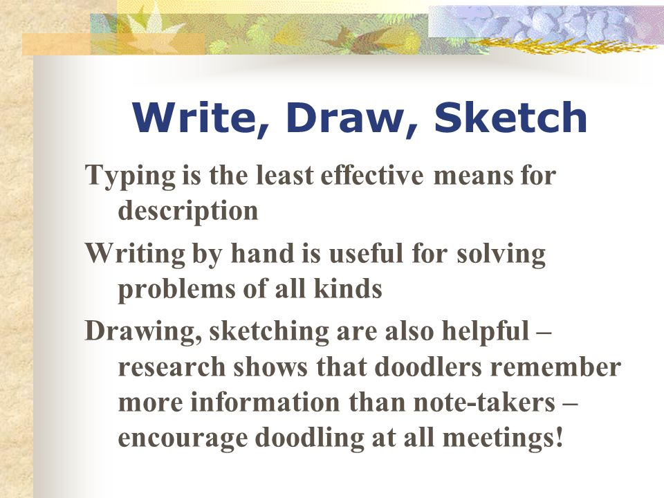 Write, Draw, Sketch Typing is the least effective means for description Writing by hand is useful for solving problems of all kinds Drawing, sketching are also helpful – research shows that doodlers remember more information than note-takers – encourage doodling at all meetings!