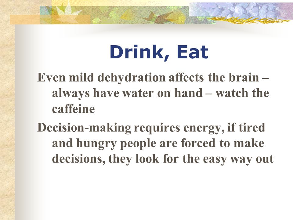 Drink, Eat Even mild dehydration affects the brain – always have water on hand – watch the caffeine Decision-making requires energy, if tired and hungry people are forced to make decisions, they look for the easy way out