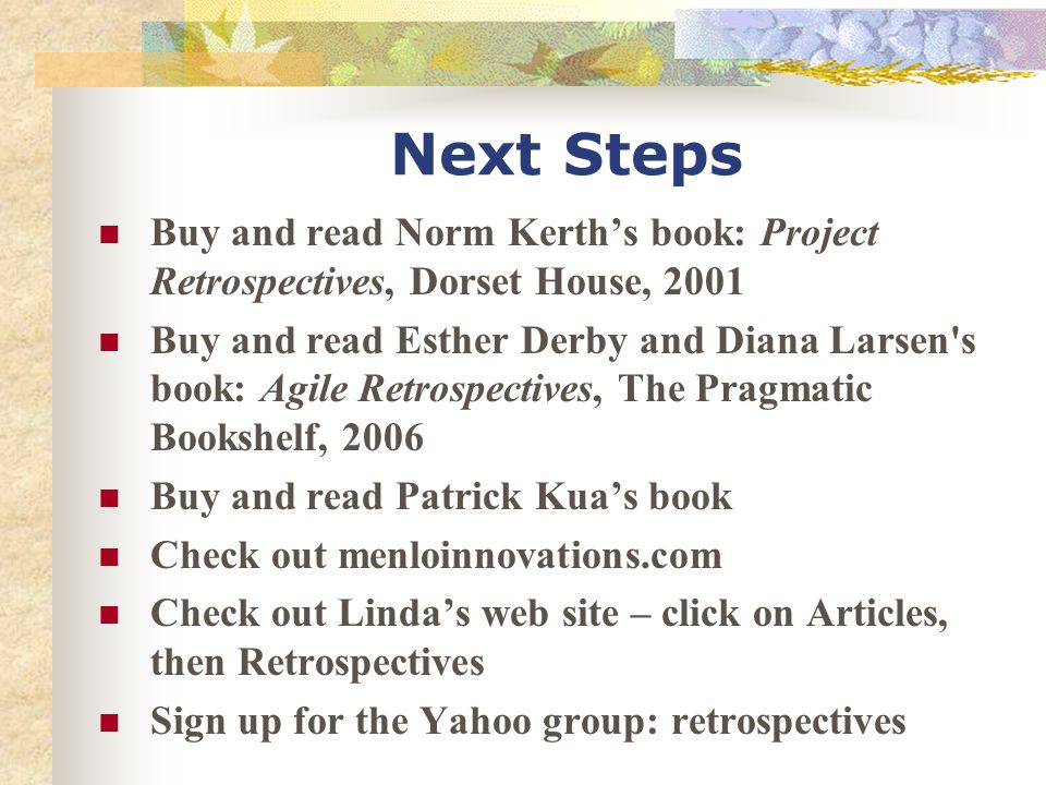Next Steps Buy and read Norm Kerth's book: Project Retrospectives, Dorset House, 2001 Buy and read Esther Derby and Diana Larsen's book: Agile Retrosp