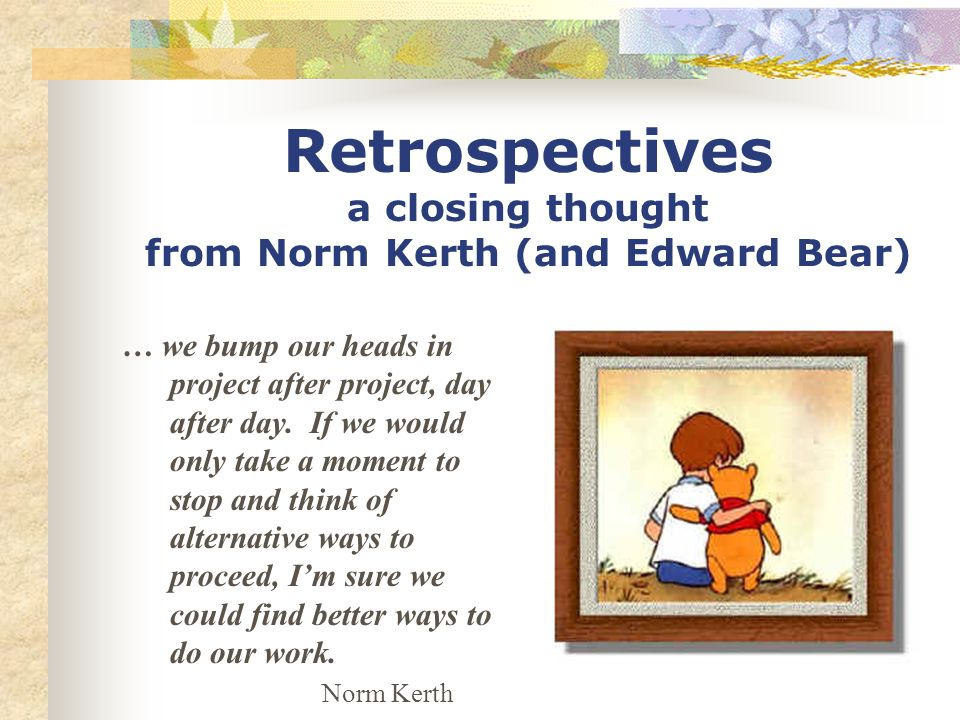 Retrospectives a closing thought from Norm Kerth (and Edward Bear) … we bump our heads in project after project, day after day.