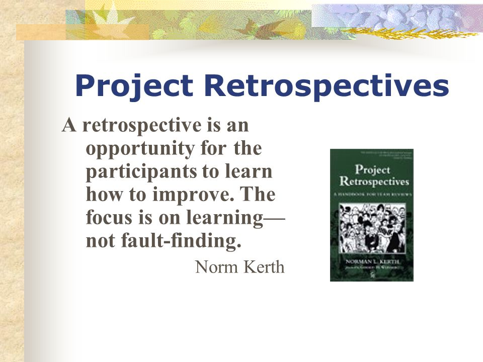 Project Retrospectives A retrospective is an opportunity for the participants to learn how to improve.