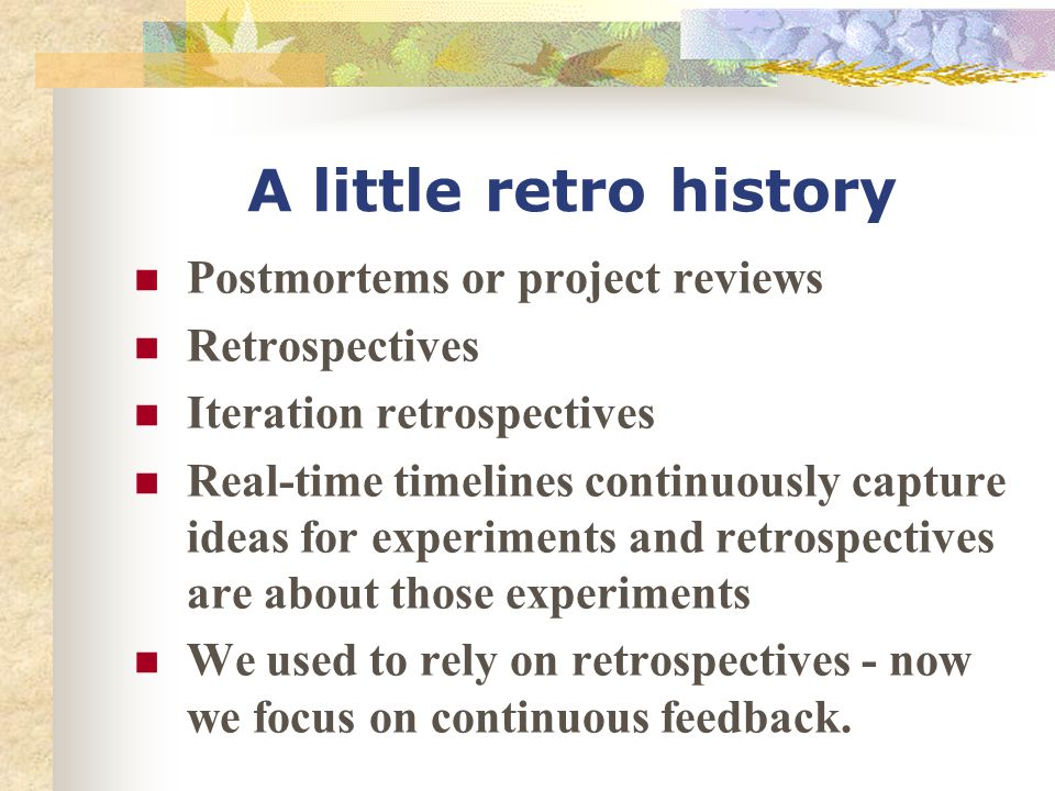 A little retro history Postmortems or project reviews Retrospectives Iteration retrospectives Real-time timelines continuously capture ideas for exper