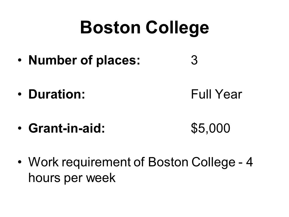 Boston College Number of places:3 Duration:Full Year Grant-in-aid:$5,000 Work requirement of Boston College - 4 hours per week