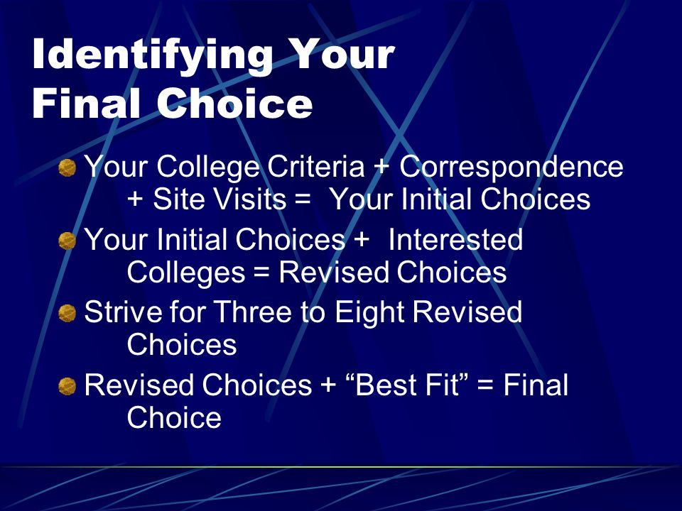Identifying Your Final Choice Your College Criteria + Correspondence + Site Visits = Your Initial Choices Your Initial Choices + Interested Colleges = Revised Choices Strive for Three to Eight Revised Choices Revised Choices + Best Fit = Final Choice