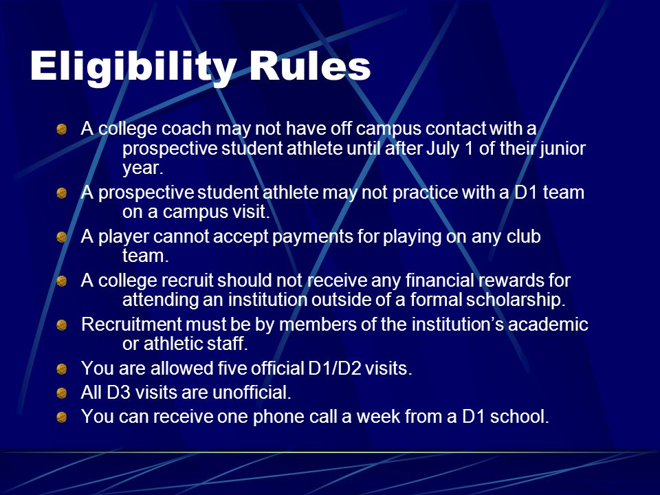 Eligibility Rules A college coach may not have off campus contact with a prospective student athlete until after July 1 of their junior year.