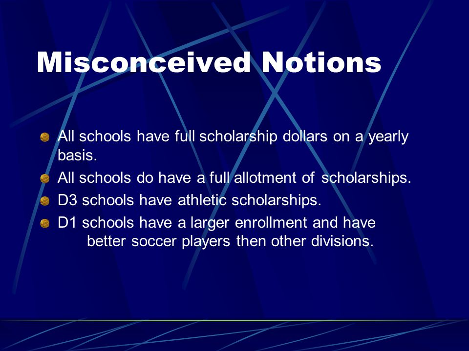 Misconceived Notions All schools have full scholarship dollars on a yearly basis.