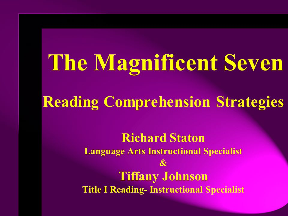 The Magnificent Seven Reading Comprehension Strategies Richard Staton Language Arts Instructional Specialist & Tiffany Johnson Title I Reading- Instructional Specialist