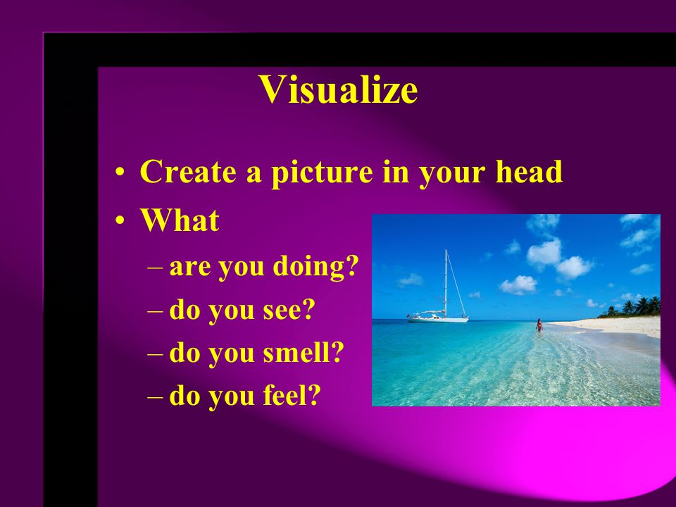 Visualize Create a picture in your head What –are you doing.