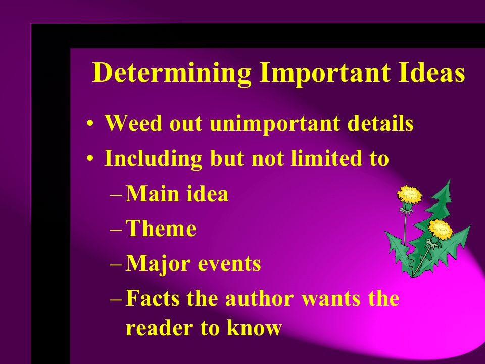Determining Important Ideas Weed out unimportant details Including but not limited to –Main idea –Theme –Major events –Facts the author wants the reader to know