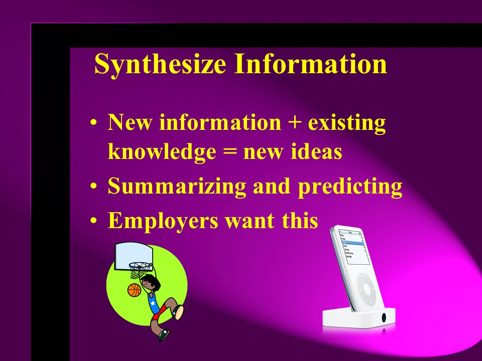 Synthesize Information New information + existing knowledge = new ideas Summarizing and predicting Employers want this