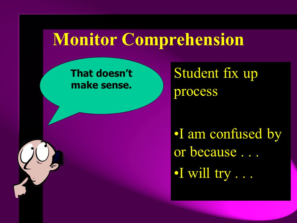 Monitor Comprehension Student fix up process I am confused by or because...