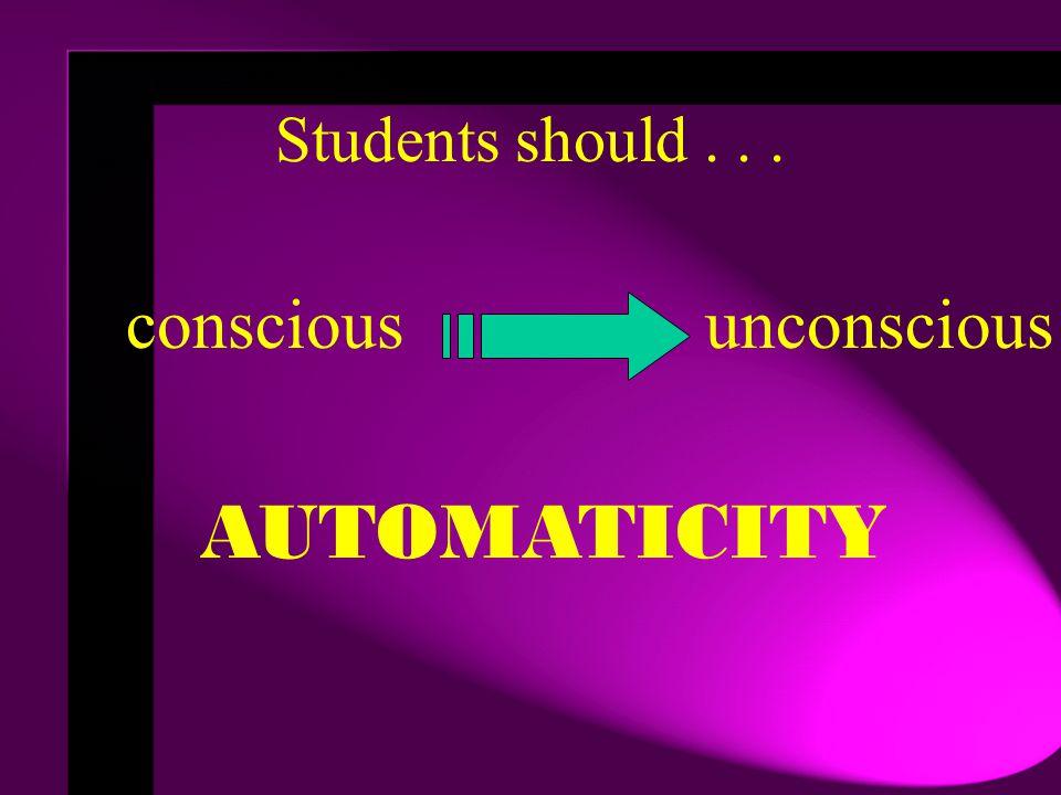 Students should... conscious unconscious AUTOMATICITY