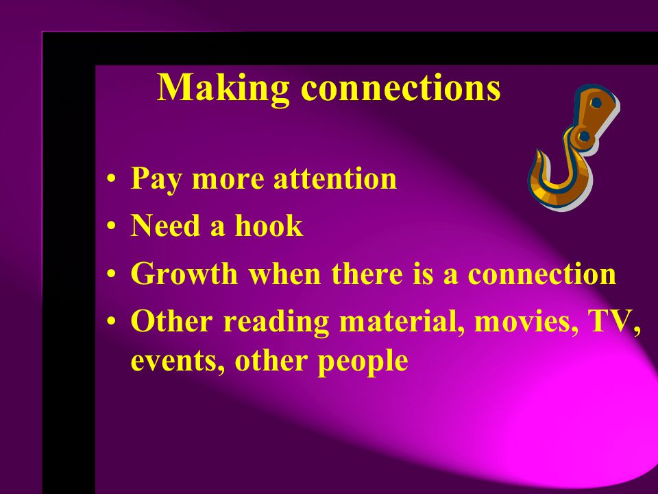 Making connections Pay more attention Need a hook Growth when there is a connection Other reading material, movies, TV, events, other people