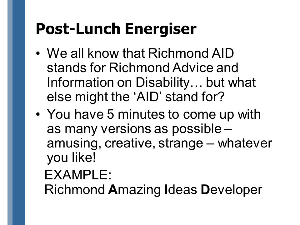 Post-Lunch Energiser We all know that Richmond AID stands for Richmond Advice and Information on Disability… but what else might the 'AID' stand for.