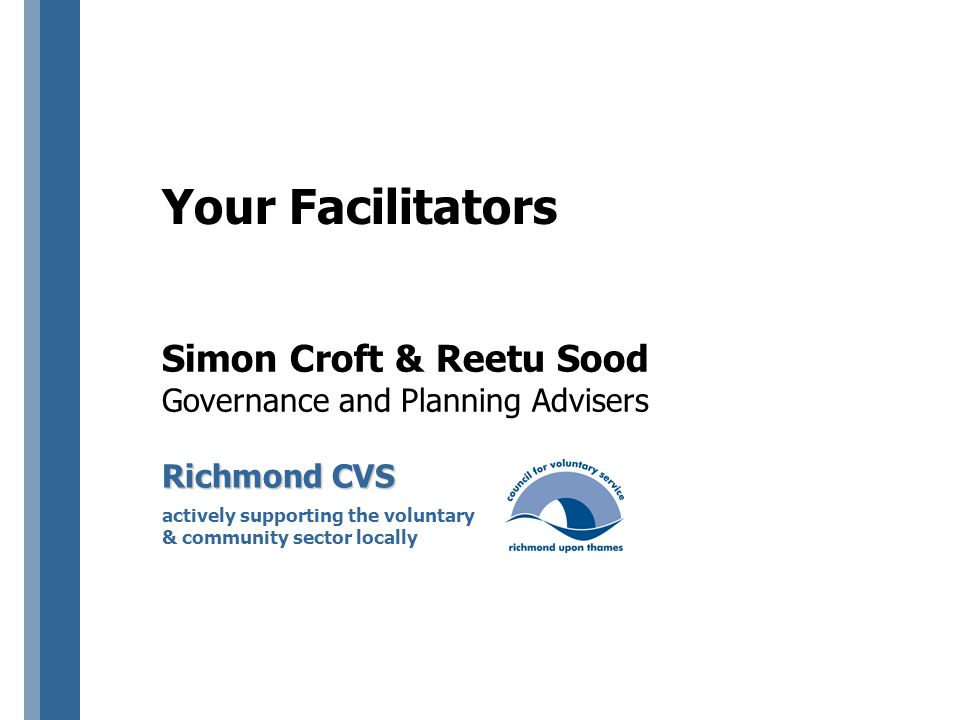 Simon Croft & Reetu Sood Governance and Planning Advisers Richmond CVS actively supporting the voluntary & community sector locally Your Facilitators