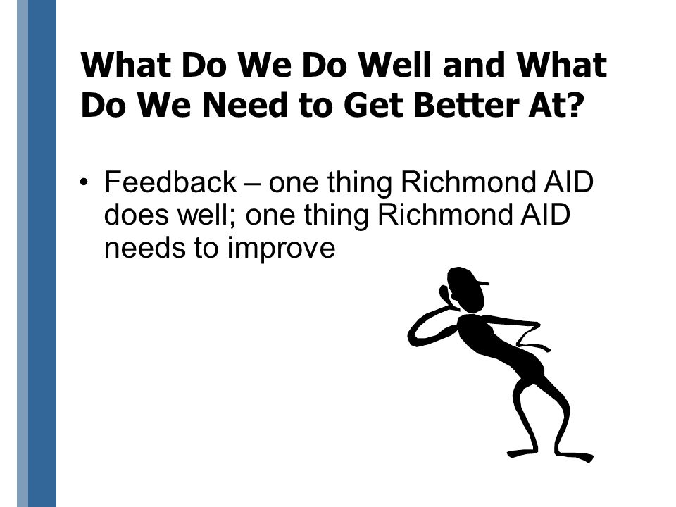 What Do We Do Well and What Do We Need to Get Better At? Feedback – one thing Richmond AID does well; one thing Richmond AID needs to improve