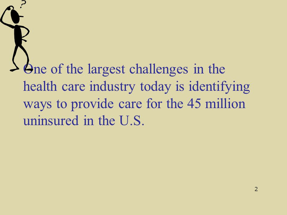 One of the largest challenges in the health care industry today is identifying ways to provide care for the 45 million uninsured in the U.S. 2