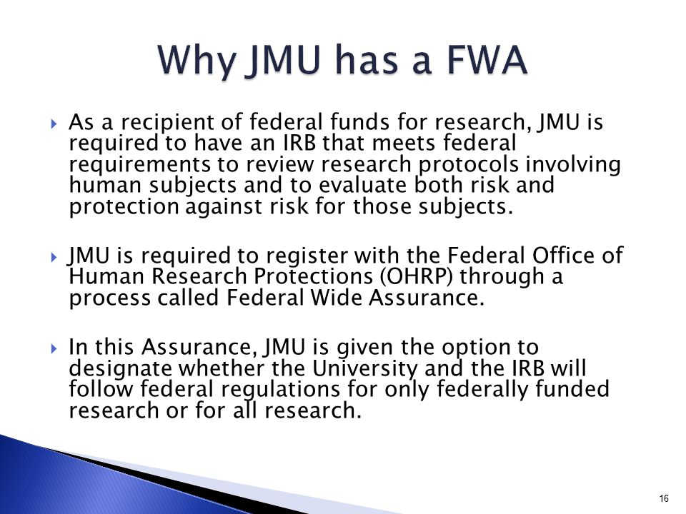  As a recipient of federal funds for research, JMU is required to have an IRB that meets federal requirements to review research protocols involving